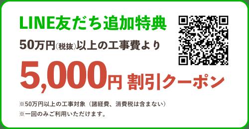 LINE友だち追加特典 50万円(税抜)以上の工事費より 5,000円 割引クーポン ※50万円以上の工事対象(諸経費、消費税は含まない) ※一回のみご利用いただけます。